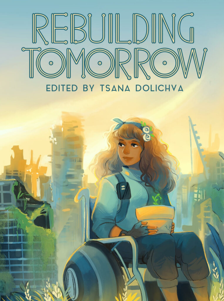 "Rebuilding Tomorrow Cover: In the foreground is a woman with brown curly hair, sitting in a futuristic wheelchair and holding a flowerpot with a seedling in it on her lap. In the background is an overgrown city in ruins. The title text reads ""Rebuilding Tomorrow"" and in smaller font ""edited by Tsana Dolichva""."